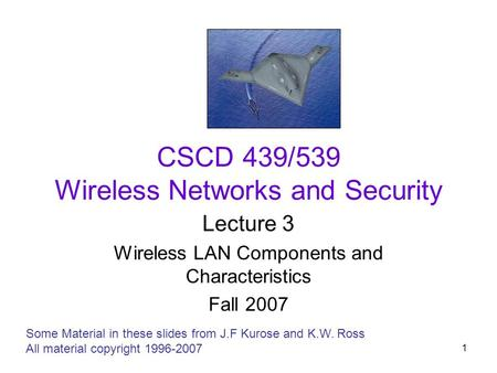 1 CSCD 439/539 Wireless Networks and Security Lecture 3 Wireless LAN Components and Characteristics Fall 2007 Some Material in these slides from J.F Kurose.