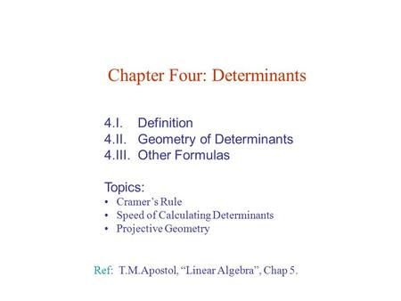 4.I. Definition 4.II. Geometry of Determinants 4.III. Other Formulas Topics: Cramer's Rule Speed of Calculating Determinants Projective Geometry Chapter.