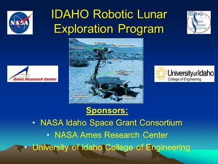 IDAHO Robotic Lunar Exploration Program Sponsors: NASA Idaho Space Grant Consortium NASA Ames Research Center University of Idaho College of Engineering.
