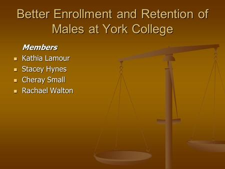 Better Enrollment and Retention of Males at York College Members Kathia Lamour Kathia Lamour Stacey Hynes Stacey Hynes Cheray Small Cheray Small Rachael.