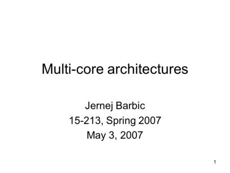 1 Multi-core architectures Jernej Barbic 15-213, Spring 2007 May 3, 2007.