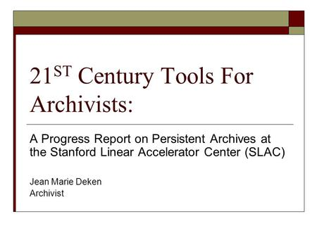 21 ST Century Tools For Archivists: A Progress Report on Persistent Archives at the Stanford Linear Accelerator Center (SLAC) Jean Marie Deken Archivist.