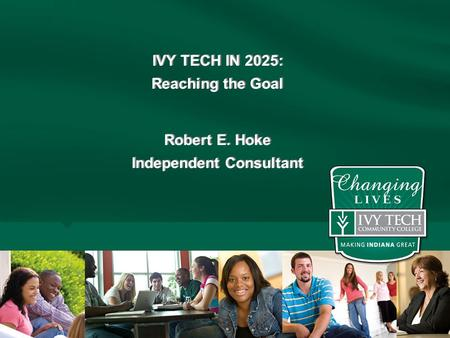 IVY TECH IN 2025: Reaching the Goal Robert E. Hoke Independent Consultant IVY TECH IN 2025: Reaching the Goal Robert E. Hoke Independent Consultant Page.