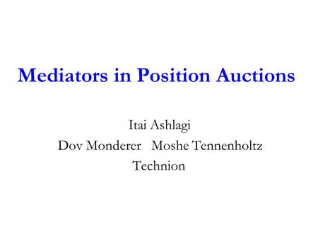 Mediators in Position Auctions Itai Ashlagi Dov Monderer Moshe Tennenholtz Technion.