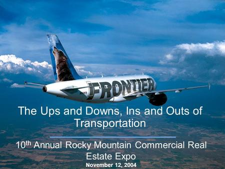 The Ups and Downs, Ins and Outs of Transportation 10 th Annual Rocky Mountain Commercial Real Estate Expo November 12, 2004.