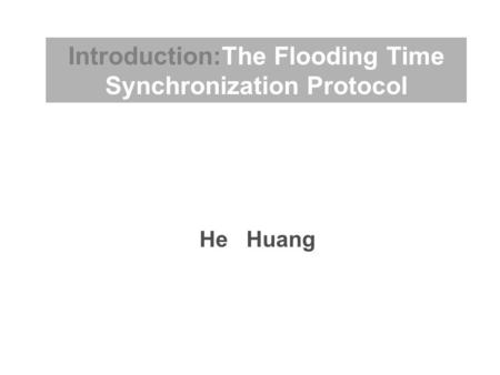 He Huang Introduction:The Flooding Time Synchronization Protocol.