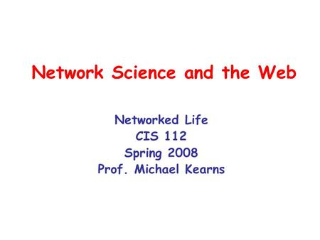 Network Science and the Web Networked Life CIS 112 Spring 2008 Prof. Michael Kearns.