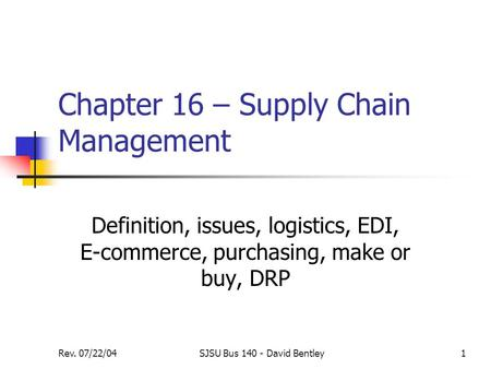 Rev. 07/22/04SJSU Bus 140 - David Bentley1 Chapter 16 – Supply Chain Management Definition, issues, logistics, EDI, E-commerce, purchasing, make or buy,