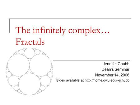 The infinitely complex… Fractals Jennifer Chubb Dean's Seminar November 14, 2006 Sides available at