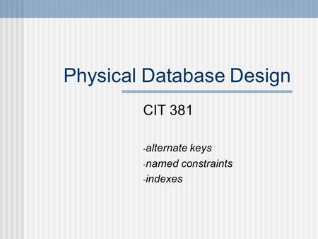 Physical Database Design CIT 381 - alternate keys - named constraints - indexes.