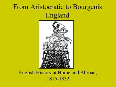 From Aristocratic to Bourgeois England English History at Home and Abroad, 1815-1832.