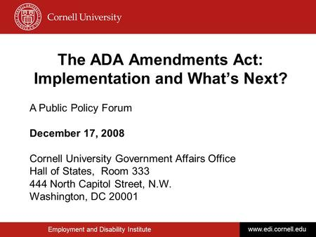 Employment and Disability Institute www.edi.cornell.edu The ADA Amendments Act: Implementation and What's Next? A Public Policy Forum December 17, 2008.