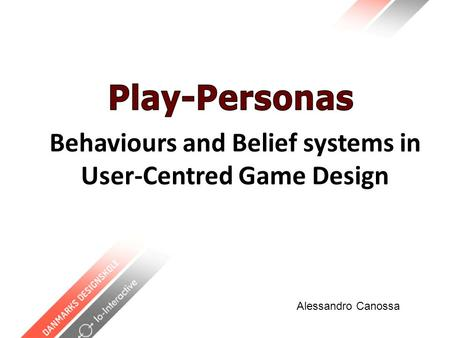 Behaviours and Belief systems in User-Centred Game Design Alessandro Canossa.