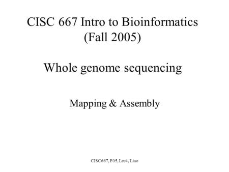 CISC667, F05, Lec4, Liao CISC 667 Intro to Bioinformatics (Fall 2005) Whole genome sequencing Mapping & Assembly.