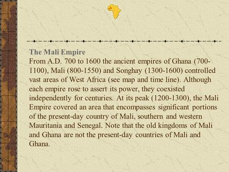 The Mali Empire From A.D. 700 to 1600 the ancient empires of Ghana (700-1100), Mali (800-1550) and Songhay (1300-1600) controlled vast areas of West Africa.