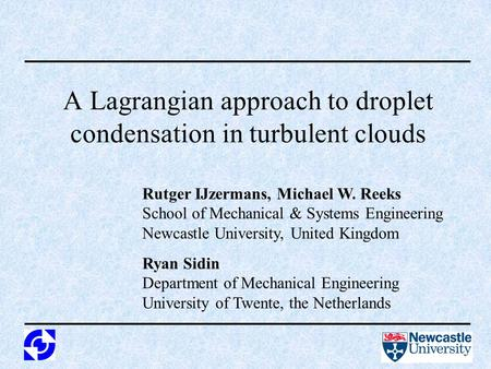 A Lagrangian approach to droplet condensation in turbulent clouds Rutger IJzermans, Michael W. Reeks School of Mechanical & Systems Engineering Newcastle.