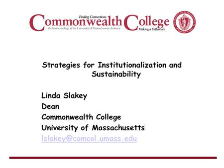 Strategies for Institutionalization and Sustainability Linda Slakey Dean Commonwealth College University of Massachusetts