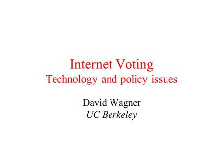 Internet Voting Technology and policy issues David Wagner UC Berkeley.