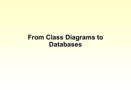 "From Class Diagrams to Databases. So far we have considered ""objects"" Objects have attributes Objects have operations Attributes are the things you record."