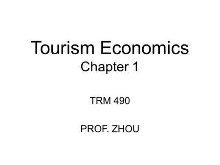 Tourism Economics Chapter 1 TRM 490 PROF. ZHOU. Chapter 1: Intro to Tourism Two important organizations for Information on world tourism –World Tourism.