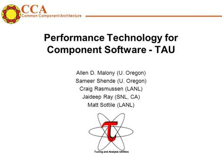 CCA Common Component Architecture Performance Technology for Component Software - TAU Allen D. Malony (U. Oregon) Sameer Shende (U. Oregon) Craig Rasmussen.