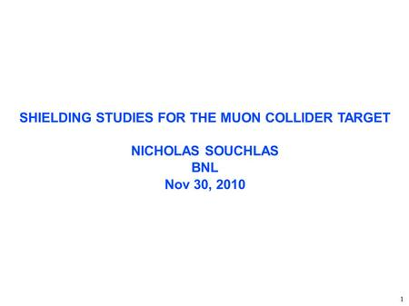 SHIELDING STUDIES FOR THE MUON COLLIDER TARGET NICHOLAS SOUCHLAS BNL Nov 30, 2010 ‏ 1.