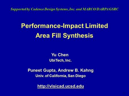1 Performance-Impact Limited Area Fill Synthesis Supported by Cadence Design Systems, Inc. and MARCO/DARPA GSRC Yu Chen UbiTech, Inc. Puneet Gupta, Andrew.