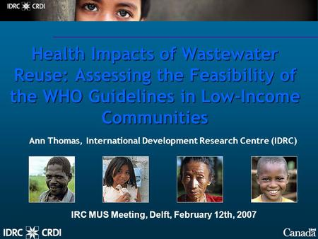 Health Impacts of Wastewater Reuse: Assessing the Feasibility of the WHO Guidelines in Low-Income Communities Ann Thomas, International Development Research.