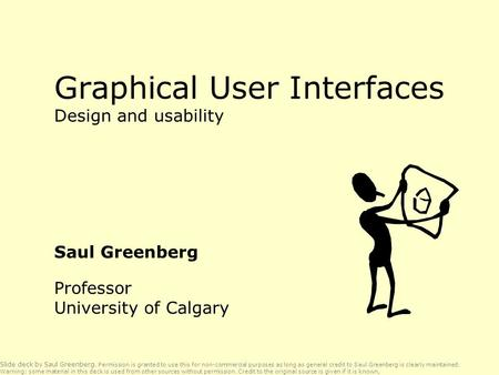 Graphical User Interfaces Design and usability Saul Greenberg Professor University of Calgary Slide deck by Saul Greenberg. Permission is granted to use.