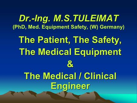 Dr.-Ing. M.S.TULEIMAT Dr.-Ing. M.S.TULEIMAT (PhD, Med. Equipment Safety, (W) Germany) The Patient, The Safety, The Medical Equipment & The Medical / Clinical.