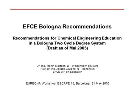 EFCE Bologna Recommendations Recommendations for Chemical Engineering Education in a Bologna Two Cycle Degree System (Draft as of Mai 2005) Dr.-Ing. Martin.
