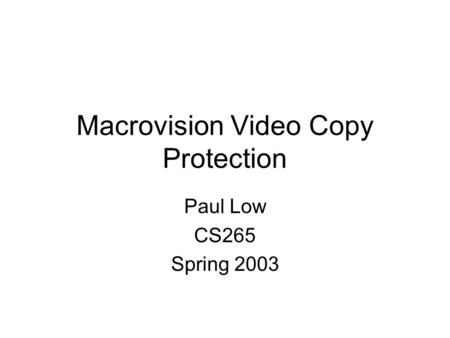 Macrovision Video Copy Protection Paul Low CS265 Spring 2003.