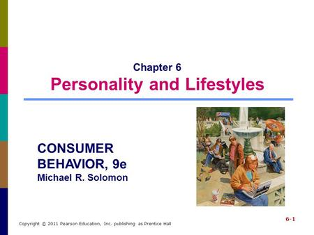 6-1 Copyright © 2011 Pearson Education, Inc. publishing as Prentice Hall Chapter 6 Personality and Lifestyles CONSUMER BEHAVIOR, 9e Michael R. Solomon.