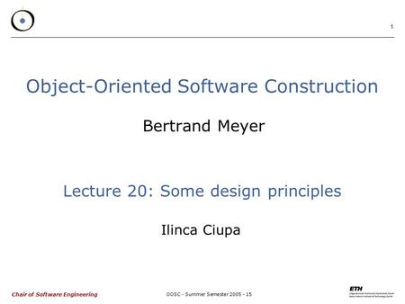 Chair of Software Engineering OOSC - Summer Semester 2005 - 15 1 Object-Oriented Software Construction Bertrand Meyer Lecture 20: Some design principles.