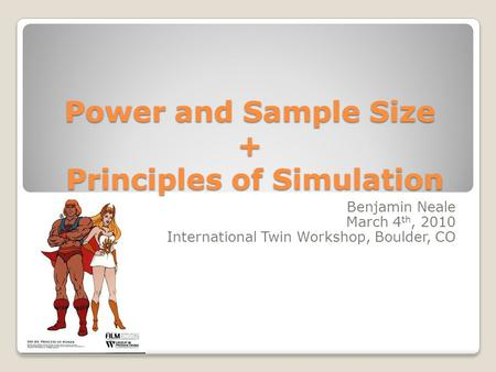Power and Sample Size + Principles of Simulation Benjamin Neale March 4 th, 2010 International Twin Workshop, Boulder, CO.