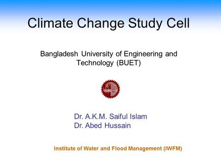 Climate Change Study Cell Dr. A.K.M. Saiful Islam Dr. Abed Hussain Bangladesh University of Engineering and Technology (BUET) Institute of Water and Flood.
