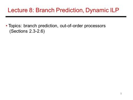 1 Lecture 8: Branch Prediction, Dynamic ILP Topics: branch prediction, out-of-order processors (Sections 2.3-2.6)