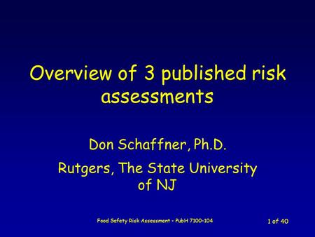 Food Safety Risk Assessment - PubH 7100-104 1 of 40 Overview of 3 published risk assessments Don Schaffner, Ph.D. Rutgers, The State University of NJ.