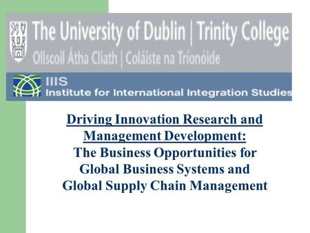 Driving Innovation Research and Management Development: The Business Opportunities for Global Business Systems and Global Supply Chain Management.