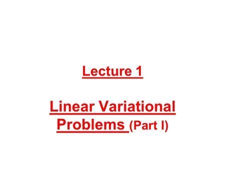 Lecture 1 Linear Variational Problems (Part I). 1. Motivation For those participants wondering why we start a course dedicated to nonlinear problems by.
