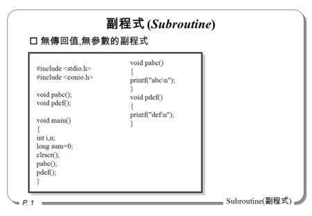 P. 1 Subroutine( 副程式 ) o 無傳回值, 無參數的副程式 #include void pabc(); void pdef(); void main() { int i,n; long sum=0; clrscr(); pabc(); pdef(); } void pabc() {