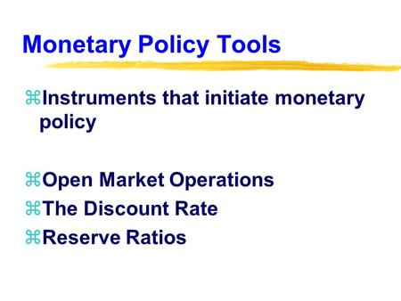Monetary Policy Tools zInstruments that initiate monetary policy zOpen Market Operations zThe Discount Rate zReserve Ratios.