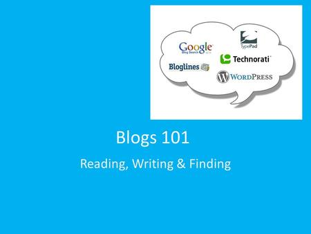 "Blogs 101 Reading, Writing & Finding. What makes a blog…a blog? ""When I meet big honchos, important people involved in the web, I ask them if they have."