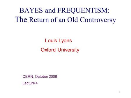 1 BAYES and FREQUENTISM: The Return of an Old Controversy Louis Lyons Oxford University CERN, October 2006 Lecture 4.