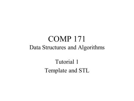 COMP 171 Data Structures and Algorithms Tutorial 1 Template and STL.
