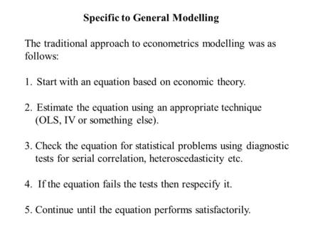 Specific to General Modelling The traditional approach to econometrics modelling was as follows: 1.Start with an equation based on economic theory. 2.Estimate.