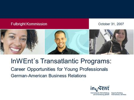 26. Februar 2006 InWEnt´s Transatlantic Programs: Career Opportunities for Young Professionals German-American Business Relations Fulbright Kommission.