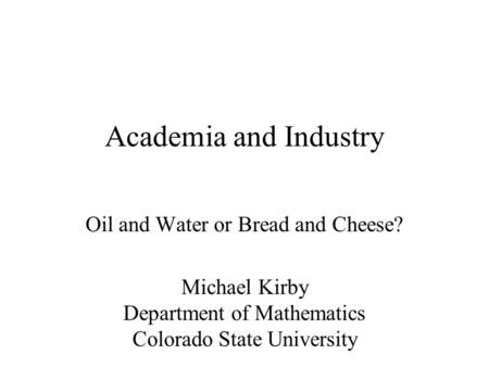 Academia and Industry Oil and Water or Bread and Cheese? Michael Kirby Department of Mathematics Colorado State University.