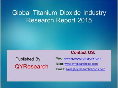 Global Titanium Dioxide Industry Research Report 2015 Published By QYResearch Contact US: Web: www.qyresearchreports.comwww.qyresearchreports.com Blog: