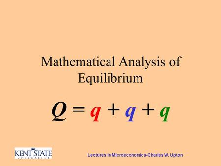 Lectures in Microeconomics-Charles W. Upton Mathematical Analysis of Equilibrium Q = q + q + q.